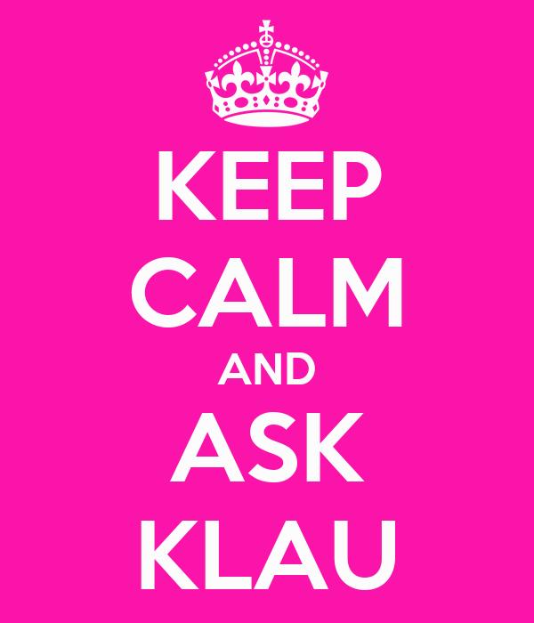 KEEP CALM AND ASK KLAU