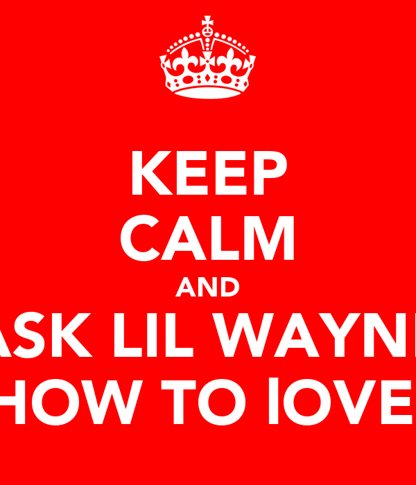 KEEP CALM AND ASK LIL WAYNE HOW TO lOVE
