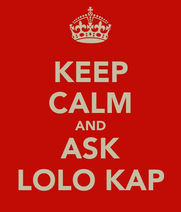 KEEP CALM AND ASK LOLO KAP