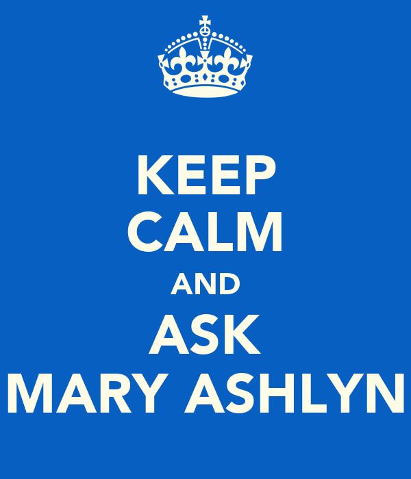 KEEP CALM AND ASK MARY ASHLYN