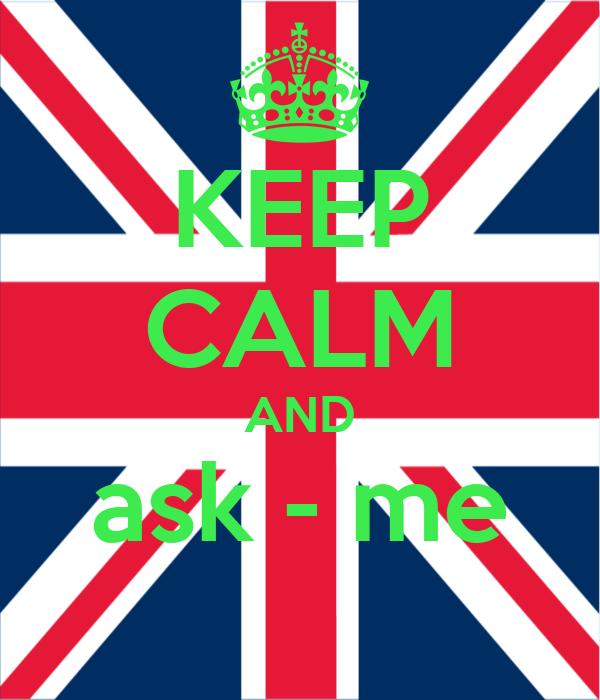 KEEP CALM AND ask - me