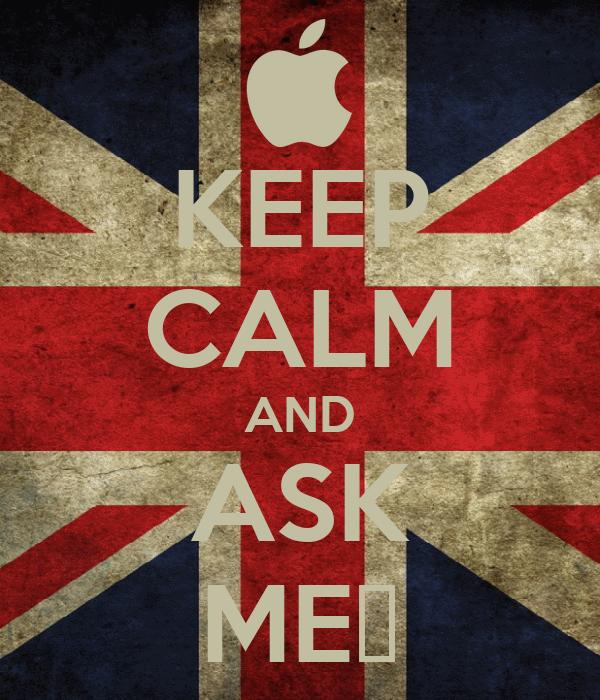 KEEP CALM AND ASK ME♥