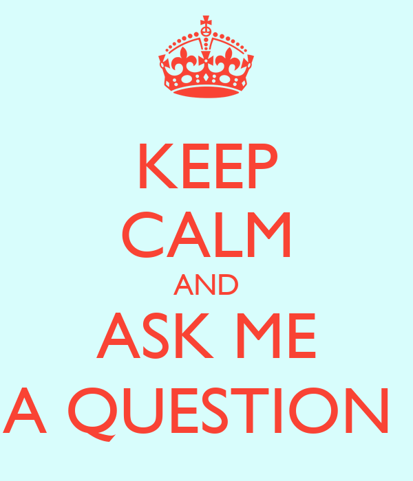 KEEP CALM AND ASK ME A QUESTION