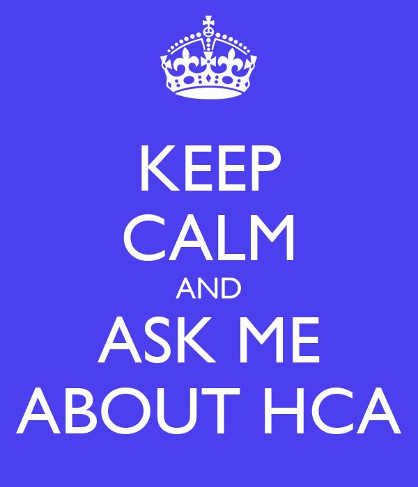 KEEP CALM AND ASK ME ABOUT HCA