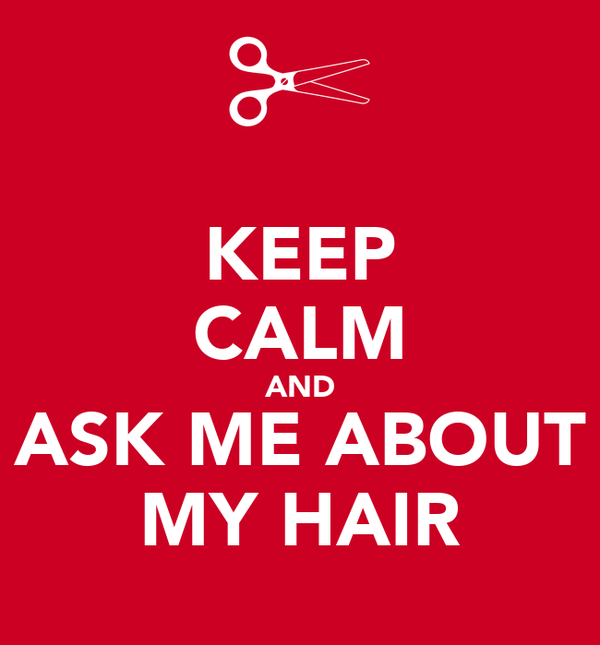 KEEP CALM AND ASK ME ABOUT MY HAIR