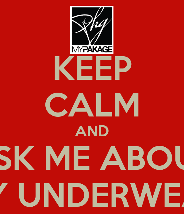 KEEP CALM AND ASK ME ABOUT MY UNDERWEAR