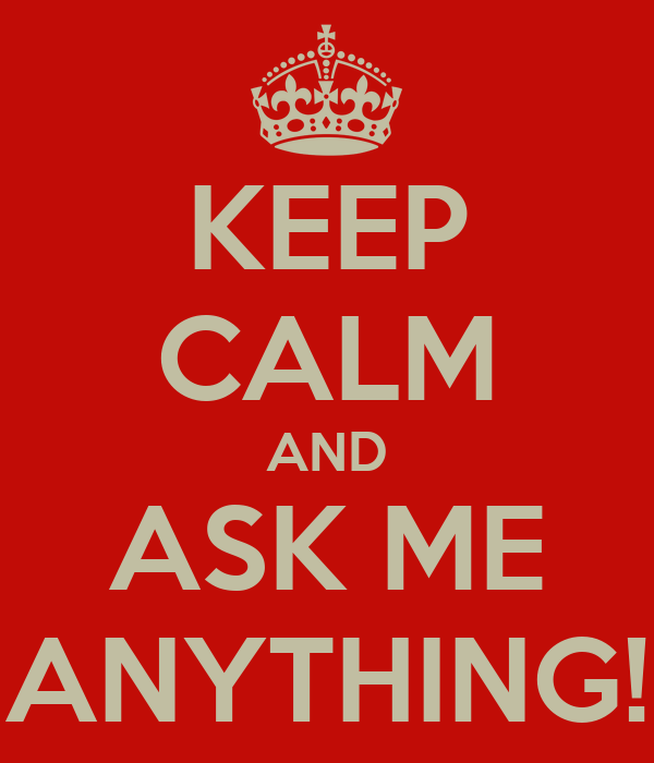 KEEP CALM AND ASK ME ANYTHING!