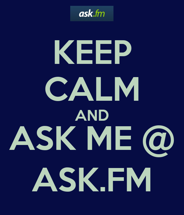 KEEP CALM AND ASK ME @ ASK.FM