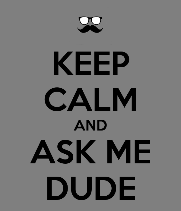 KEEP CALM AND ASK ME DUDE