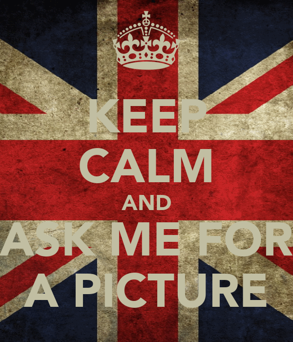 KEEP CALM AND ASK ME FOR A PICTURE