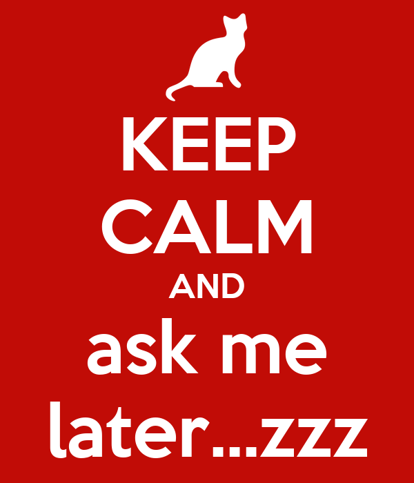 KEEP CALM AND ask me later...zzz