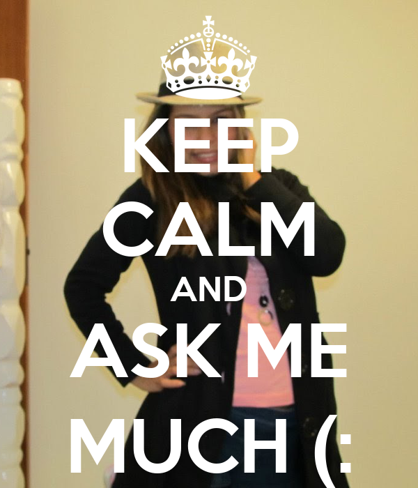 KEEP CALM AND ASK ME MUCH (:
