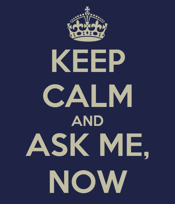KEEP CALM AND ASK ME, NOW