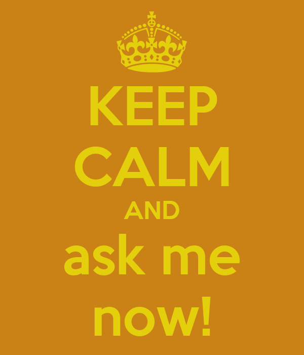 KEEP CALM AND ask me now!
