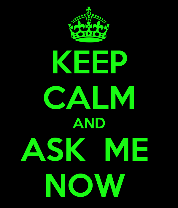 KEEP CALM AND ASK  ME  NOW