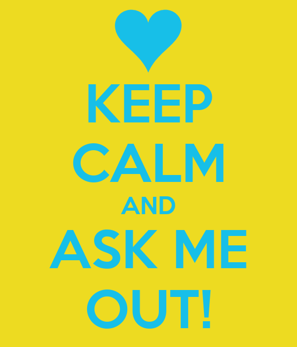 KEEP CALM AND ASK ME OUT!