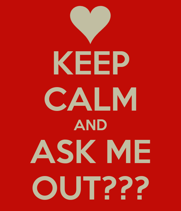 KEEP CALM AND ASK ME OUT???