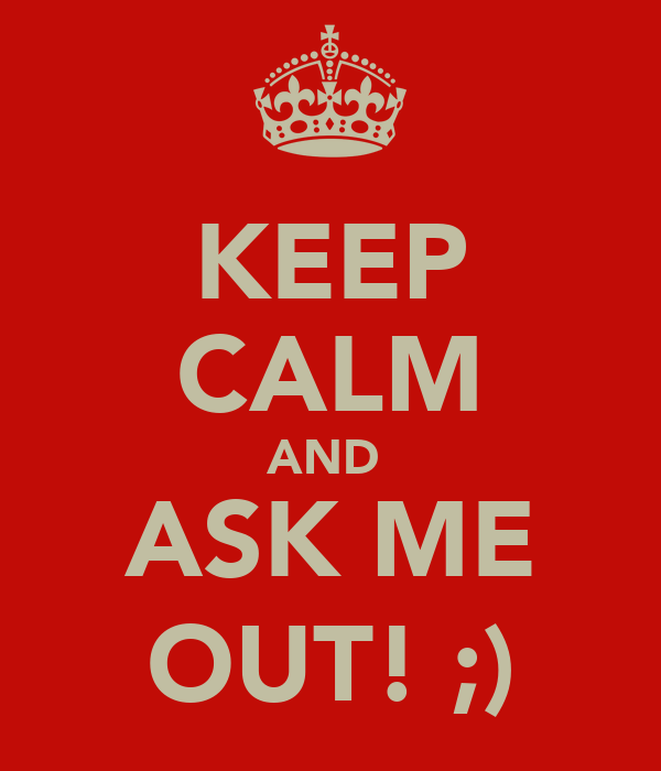 KEEP CALM AND  ASK ME OUT! ;)