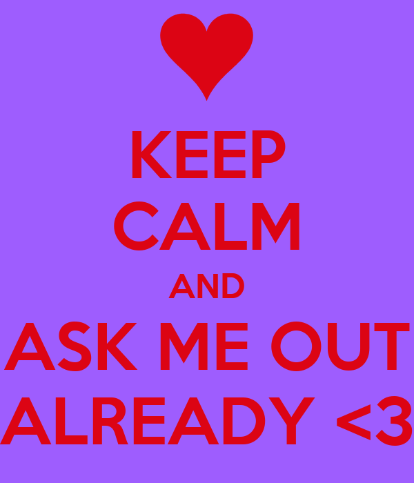 KEEP CALM AND ASK ME OUT ALREADY <3