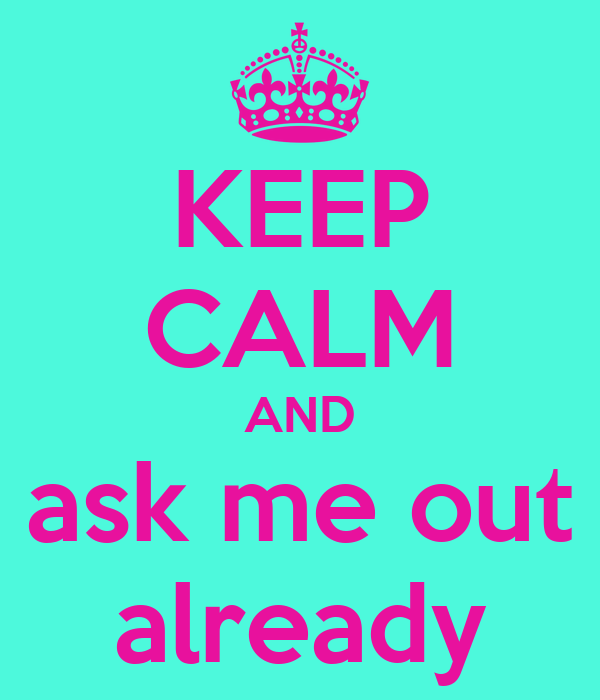 KEEP CALM AND ask me out already