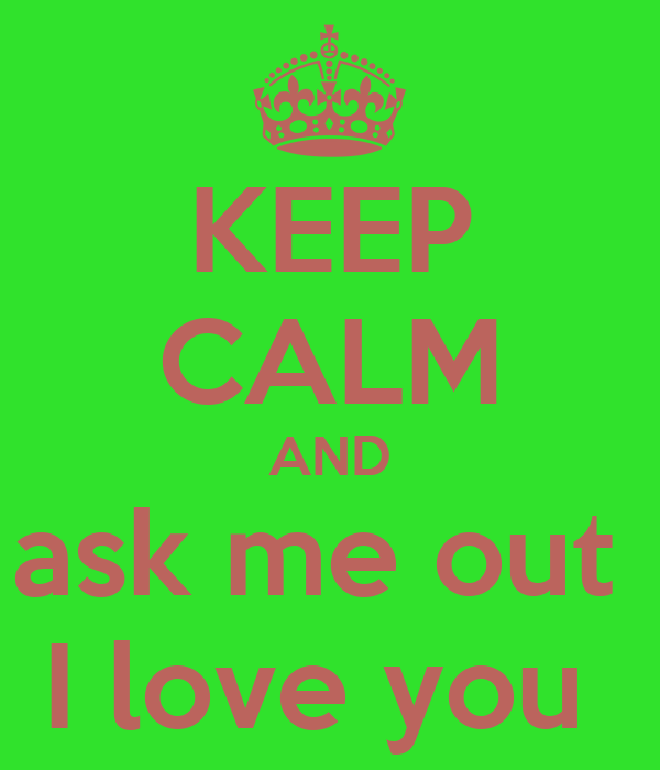 KEEP CALM AND ask me out  I love you