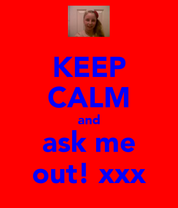 KEEP CALM and ask me out! xxx