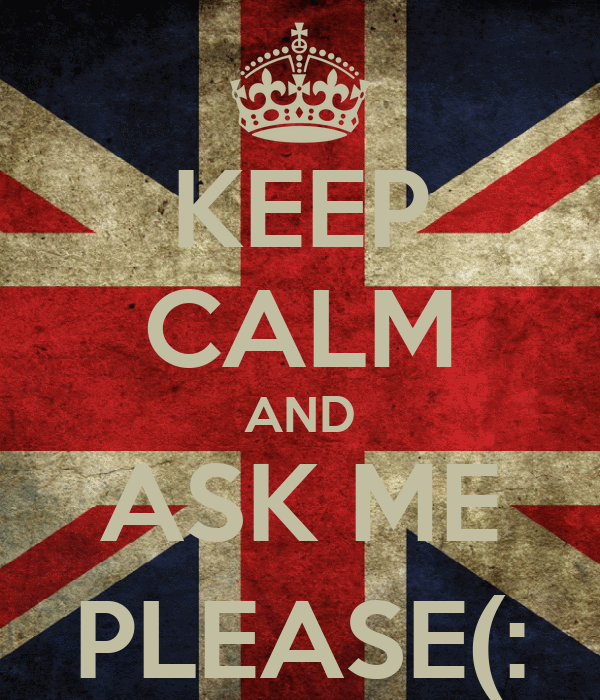 KEEP CALM AND ASK ME PLEASE(: