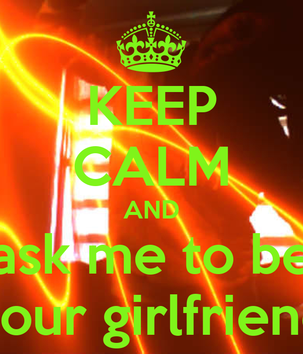 KEEP CALM AND ask me to be your girlfriend