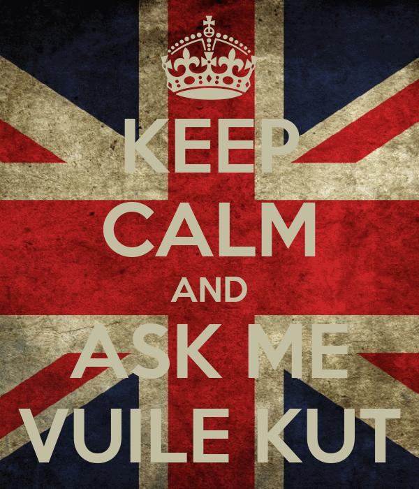 KEEP CALM AND ASK ME VUILE KUT