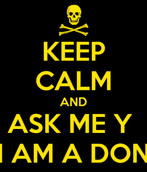 KEEP CALM AND ASK ME Y  I AM A DON