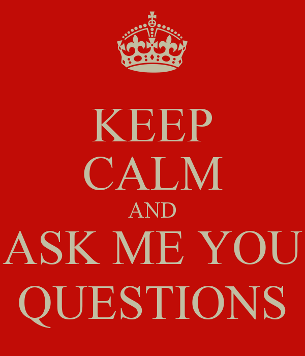 KEEP CALM AND ASK ME YOU QUESTIONS