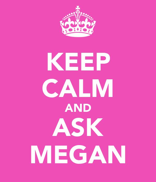 KEEP CALM AND ASK MEGAN