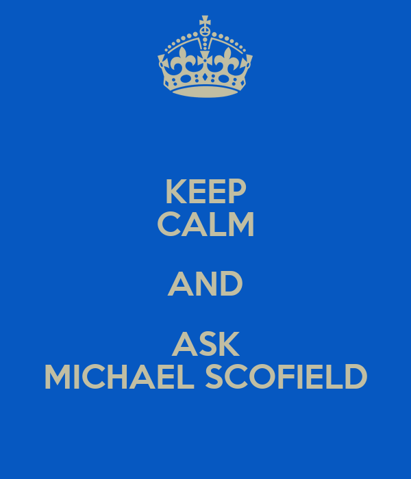 KEEP CALM AND ASK MICHAEL SCOFIELD
