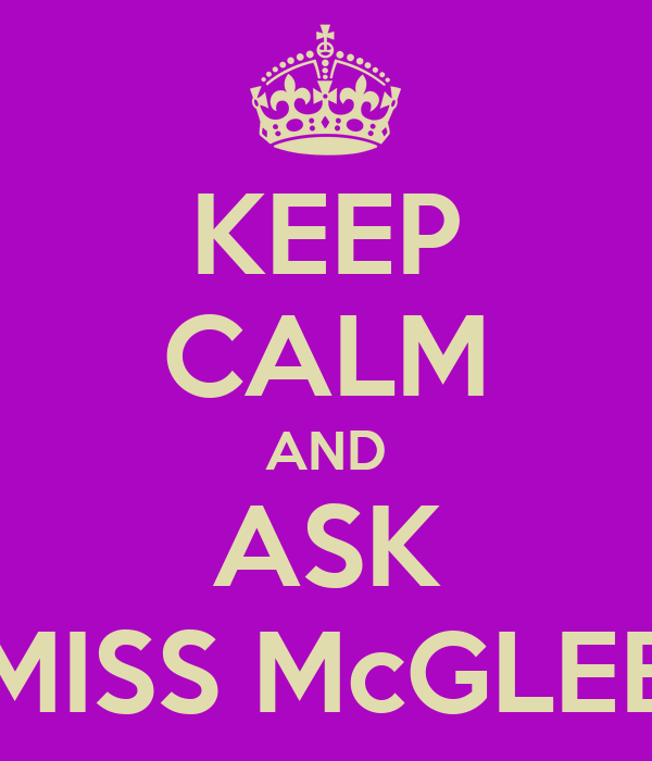 KEEP CALM AND ASK MISS McGLEE