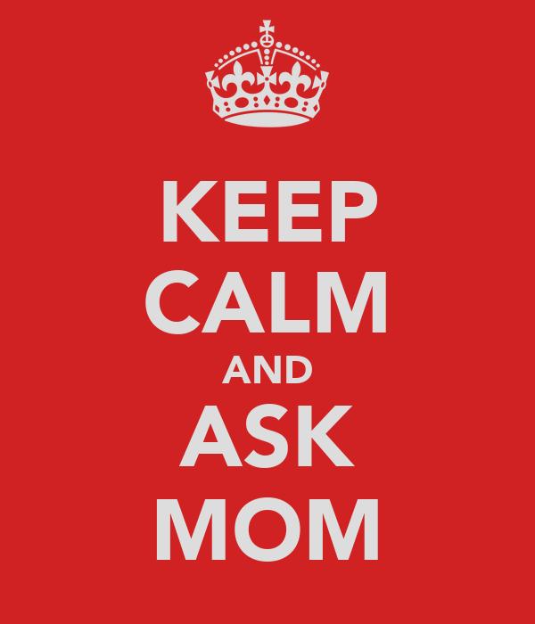 KEEP CALM AND ASK MOM