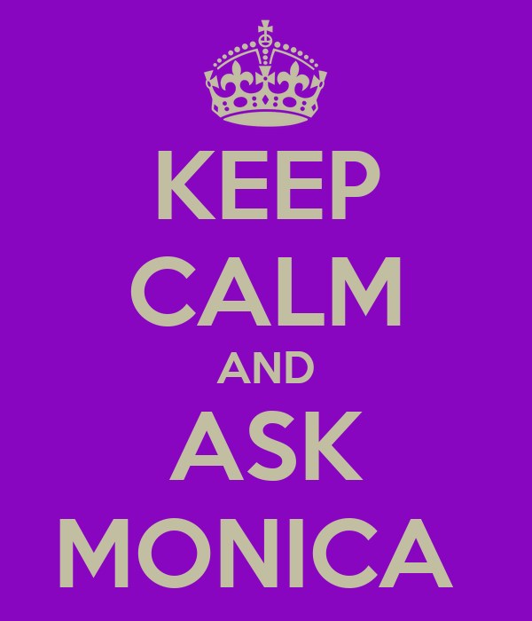 KEEP CALM AND ASK MONICA