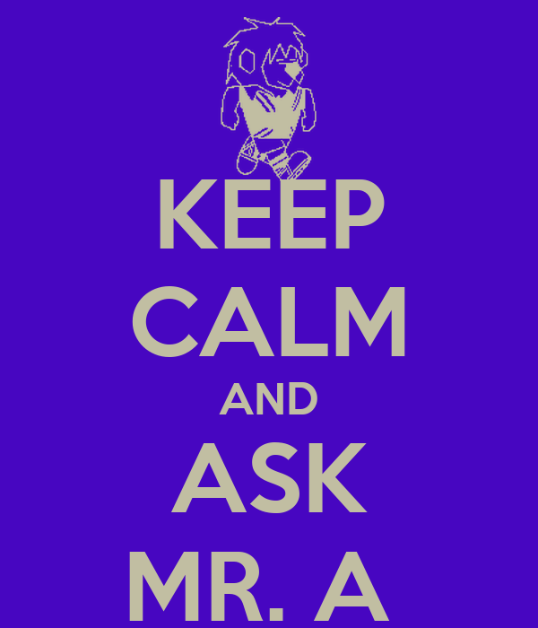 KEEP CALM AND ASK MR. A