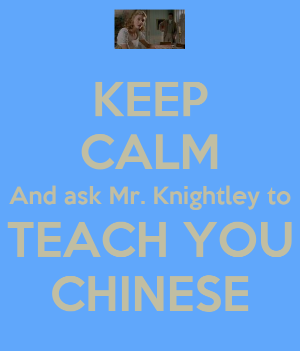 KEEP CALM And ask Mr. Knightley to TEACH YOU CHINESE