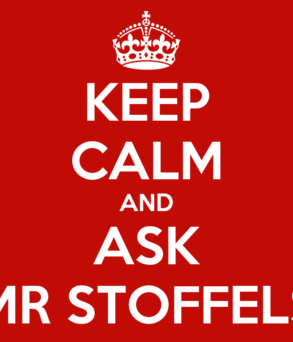 KEEP CALM AND ASK MR STOFFELS