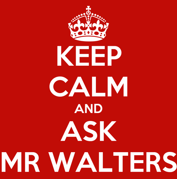 KEEP CALM AND ASK MR WALTERS