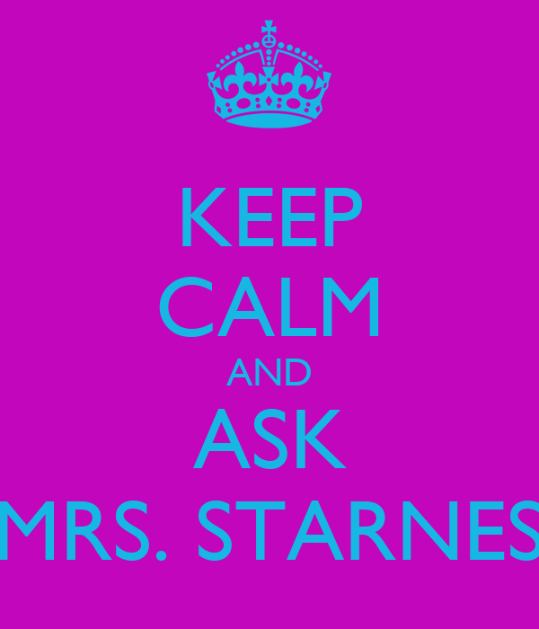 KEEP CALM AND ASK MRS. STARNES