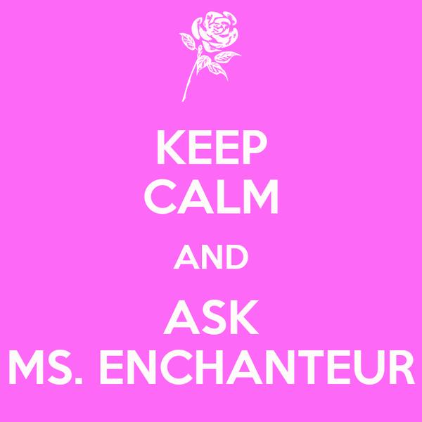 KEEP CALM AND ASK MS. ENCHANTEUR