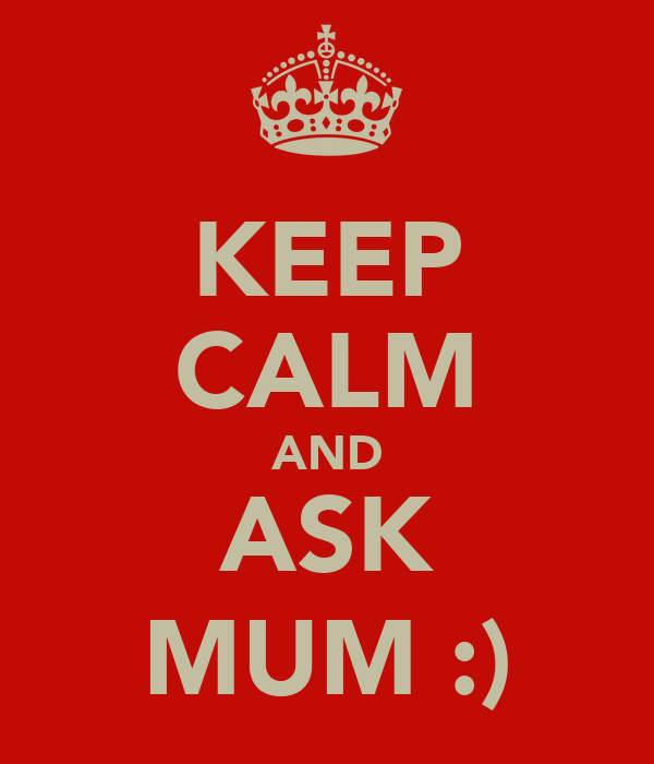 KEEP CALM AND ASK MUM :)