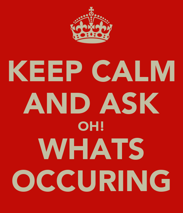KEEP CALM AND ASK OH! WHATS OCCURING