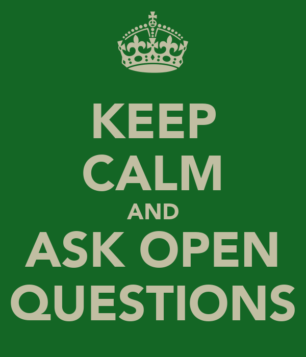 KEEP CALM AND ASK OPEN QUESTIONS