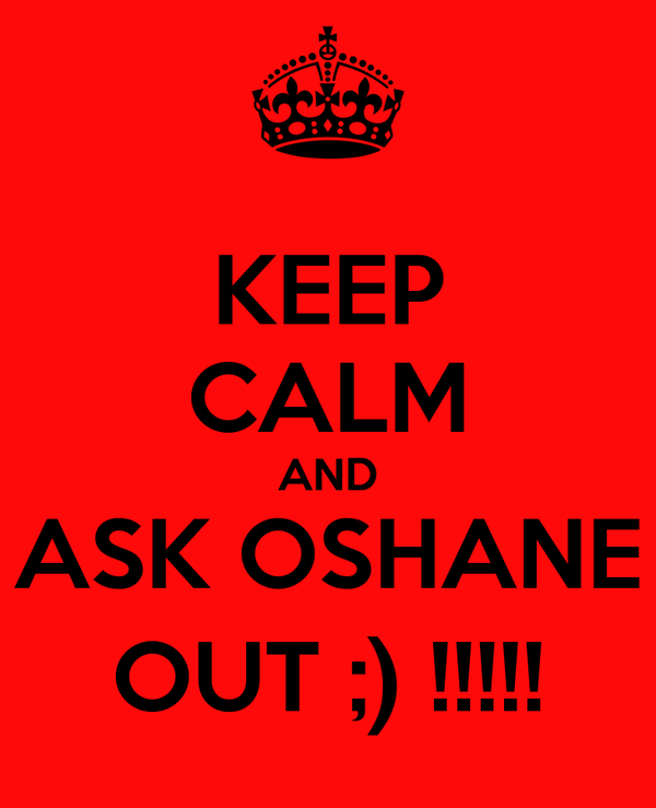 KEEP CALM AND ASK OSHANE OUT ;) !!!!!