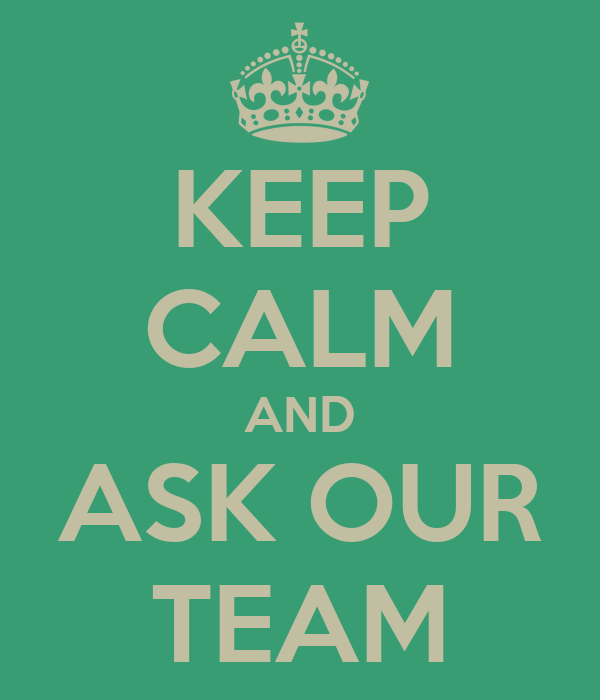 KEEP CALM AND ASK OUR TEAM