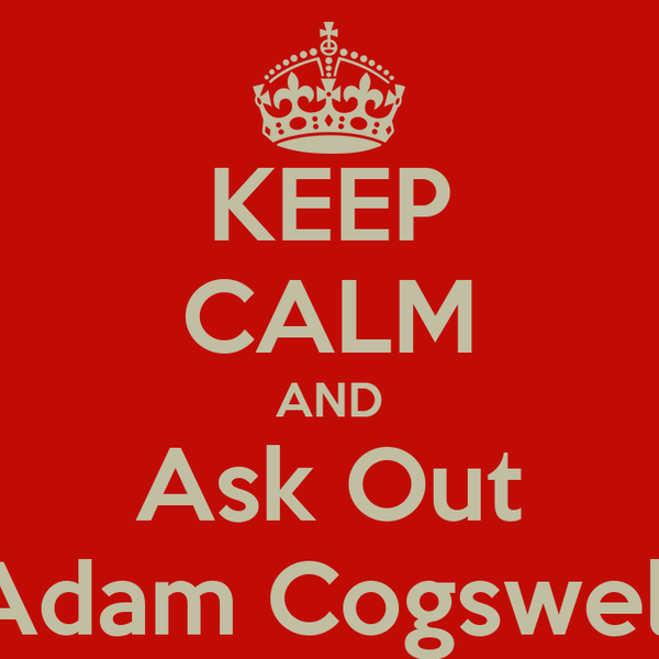 KEEP CALM AND Ask Out Adam Cogswell