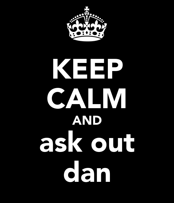 KEEP CALM AND ask out dan