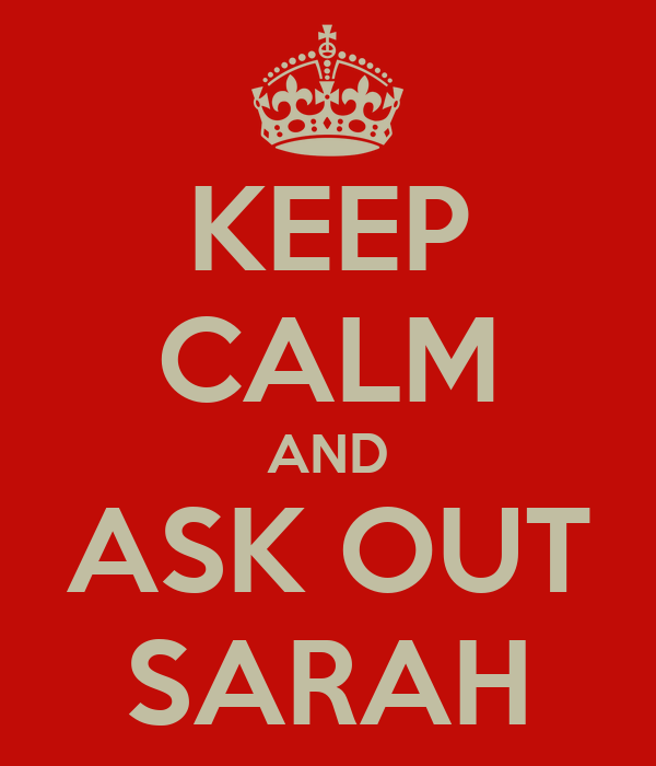 KEEP CALM AND ASK OUT SARAH